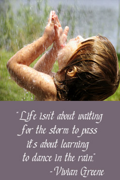 Life isn't about waiting for the storm to pass it's about learning to dance in the rain.